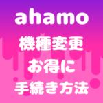ahamo機種変更のタイミングいつがお得?乗り換えの手続き方法も紹介!